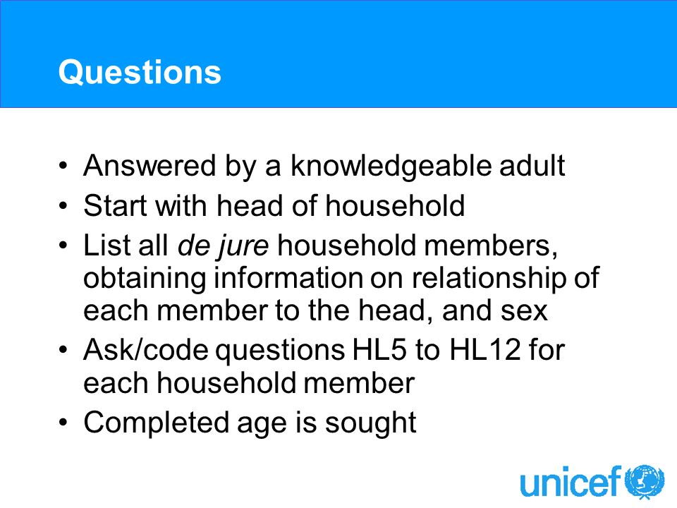 Questions Answered by a knowledgeable adult Start with head of household List all de jure household members, obtaining information on relationship of each member to the head, and sex Ask/code questions HL5 to HL12 for each household member Completed age is sought