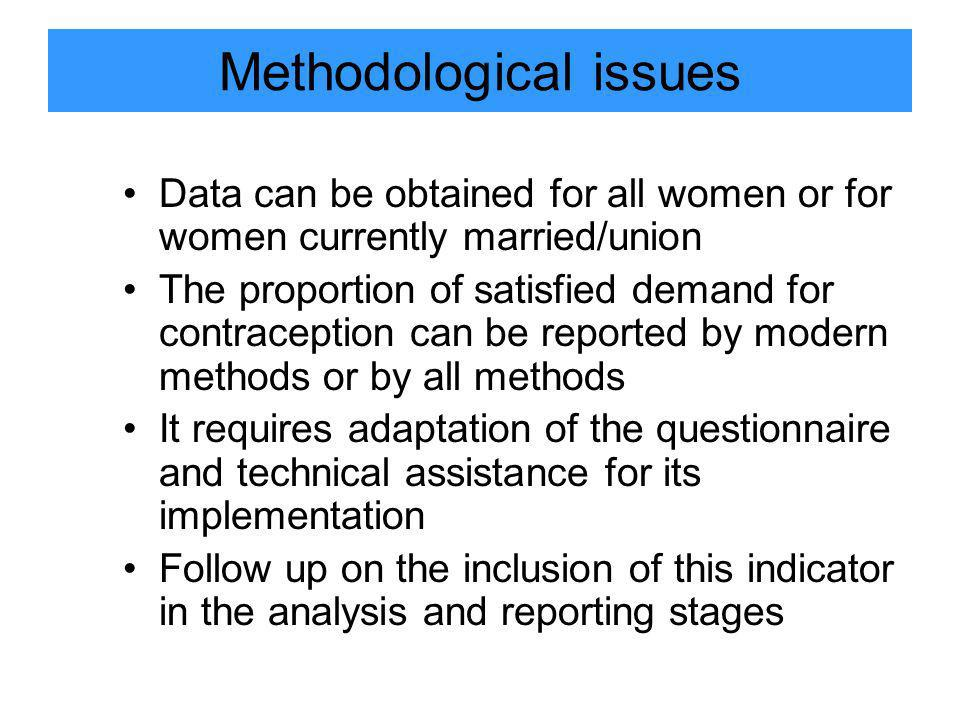Methodological issues Data can be obtained for all women or for women currently married/union The proportion of satisfied demand for contraception can be reported by modern methods or by all methods It requires adaptation of the questionnaire and technical assistance for its implementation Follow up on the inclusion of this indicator in the analysis and reporting stages