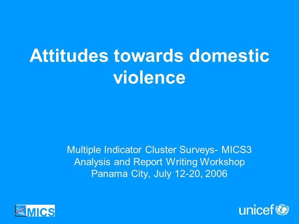 Attitudes towards domestic violence Multiple Indicator Cluster Surveys- MICS3 Analysis and Report Writing Workshop Panama City, July 12-20, 2006