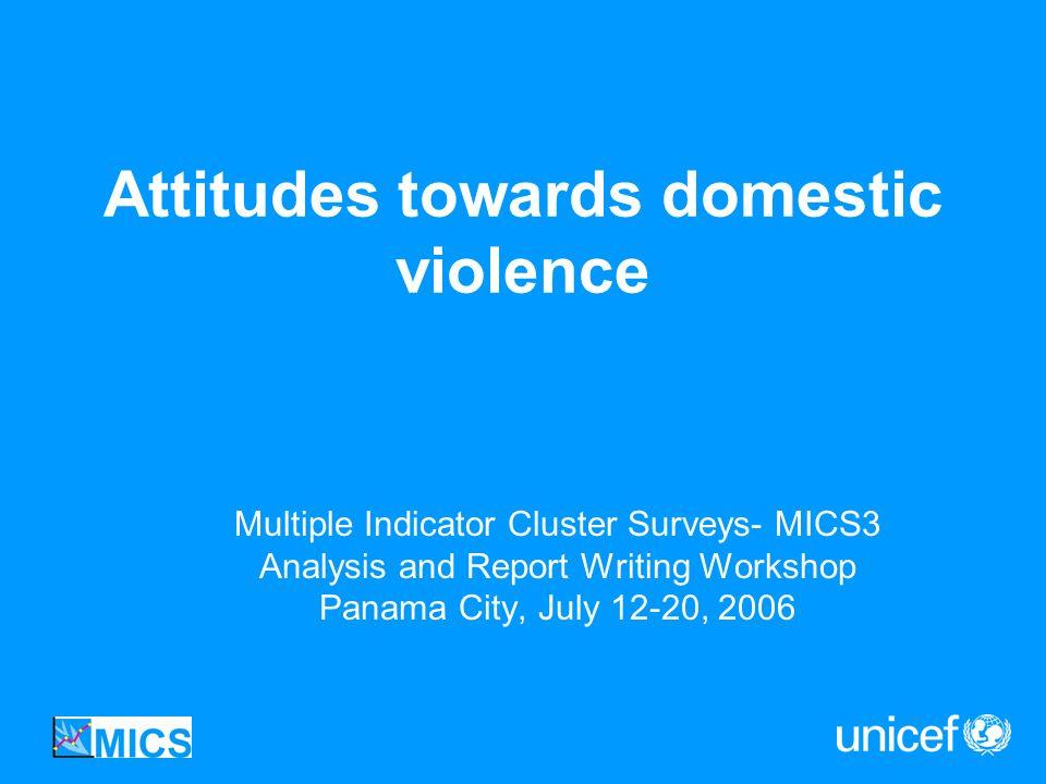 Attitudes towards domestic violence Multiple Indicator Cluster Surveys- MICS3 Analysis and Report Writing Workshop Panama City, July 12-20, 2006
