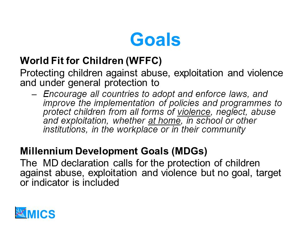 Goals World Fit for Children (WFFC) Protecting children against abuse, exploitation and violence and under general protection to –Encourage all countries to adopt and enforce laws, and improve the implementation of policies and programmes to protect children from all forms of violence, neglect, abuse and exploitation, whether at home, in school or other institutions, in the workplace or in their community Millennium Development Goals (MDGs) The MD declaration calls for the protection of children against abuse, exploitation and violence but no goal, target or indicator is included