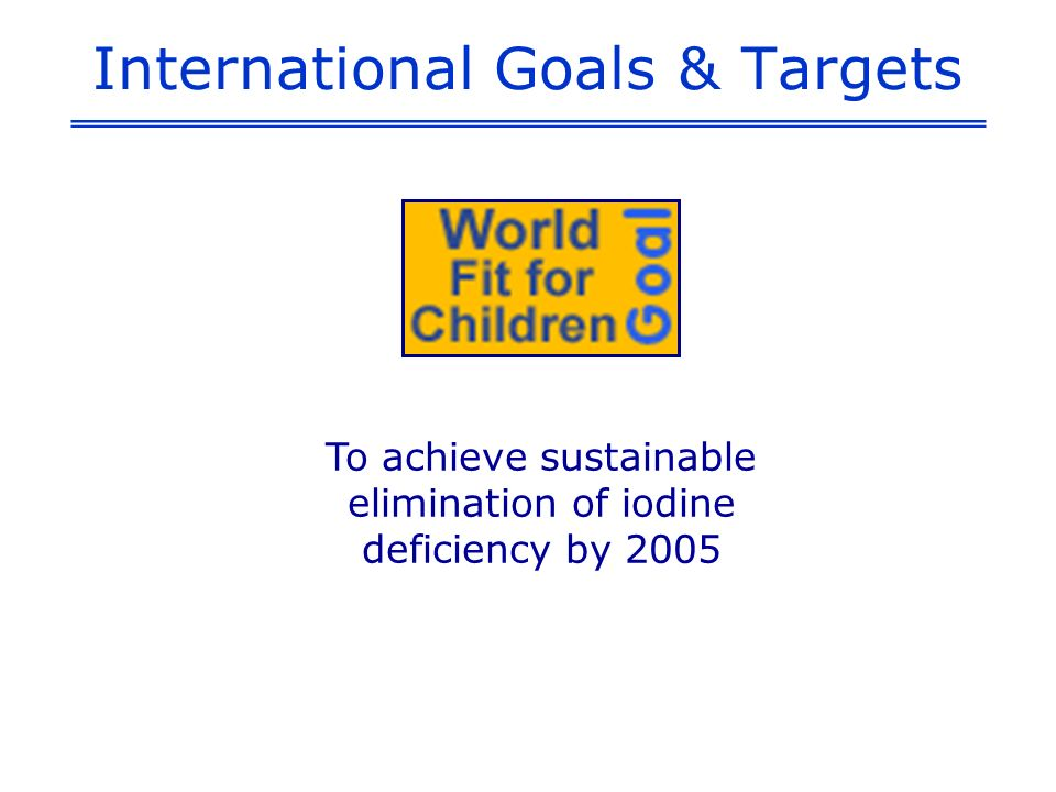 International Goals & Targets To achieve sustainable elimination of iodine deficiency by 2005