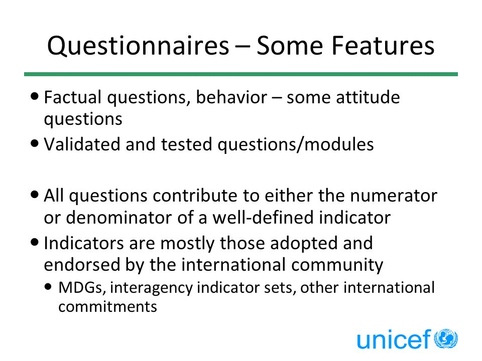 Questionnaires – Some Features Factual questions, behavior – some attitude questions Validated and tested questions/modules All questions contribute t