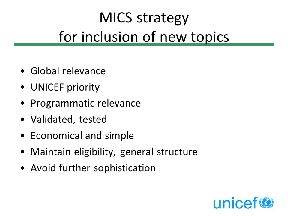 MICS strategy for inclusion of new topics Global relevance UNICEF priority Programmatic relevance Validated, tested Economical and simple Maintain eli