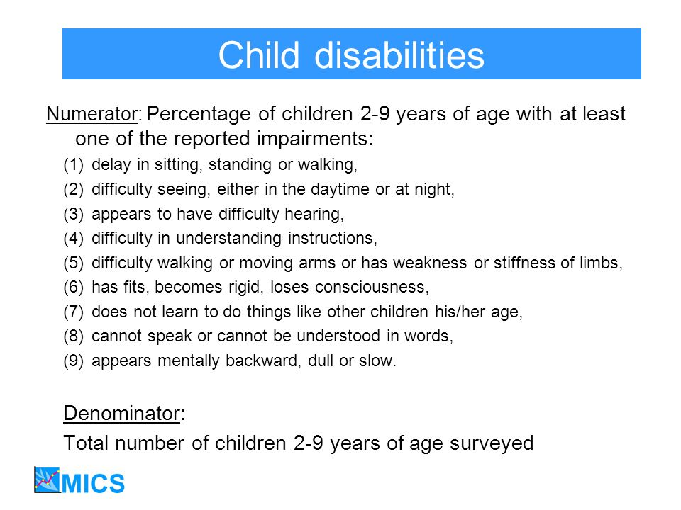 Child disabilities Numerator: Percentage of children 2-9 years of age with at least one of the reported impairments: (1)delay in sitting, standing or walking, (2)difficulty seeing, either in the daytime or at night, (3)appears to have difficulty hearing, (4)difficulty in understanding instructions, (5)difficulty walking or moving arms or has weakness or stiffness of limbs, (6)has fits, becomes rigid, loses consciousness, (7)does not learn to do things like other children his/her age, (8)cannot speak or cannot be understood in words, (9)appears mentally backward, dull or slow.