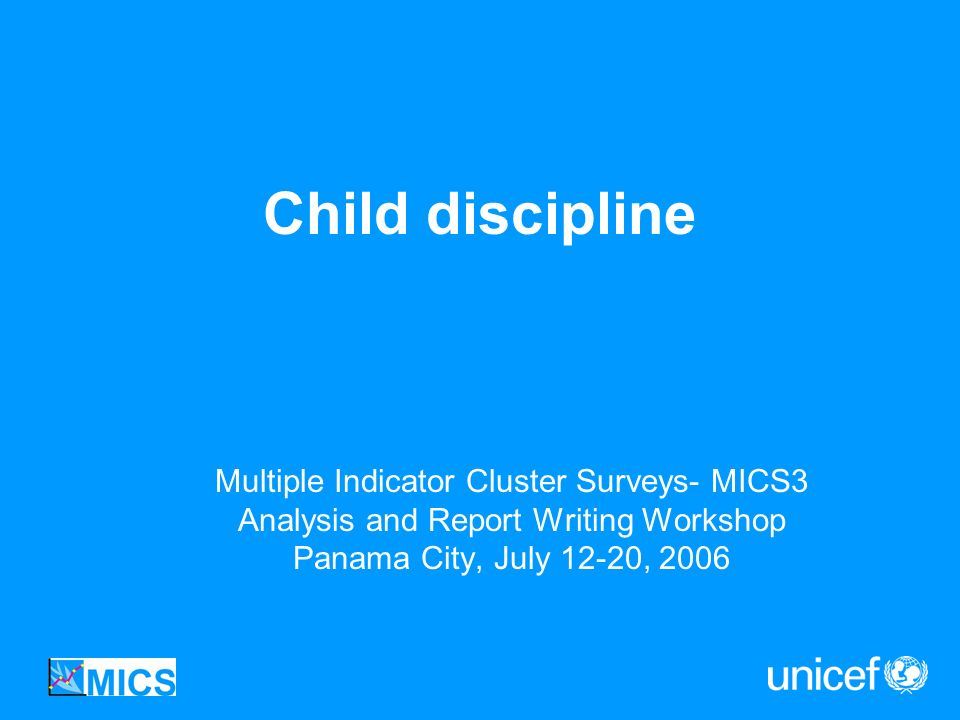 Child discipline Multiple Indicator Cluster Surveys- MICS3 Analysis and Report Writing Workshop Panama City, July 12-20, 2006