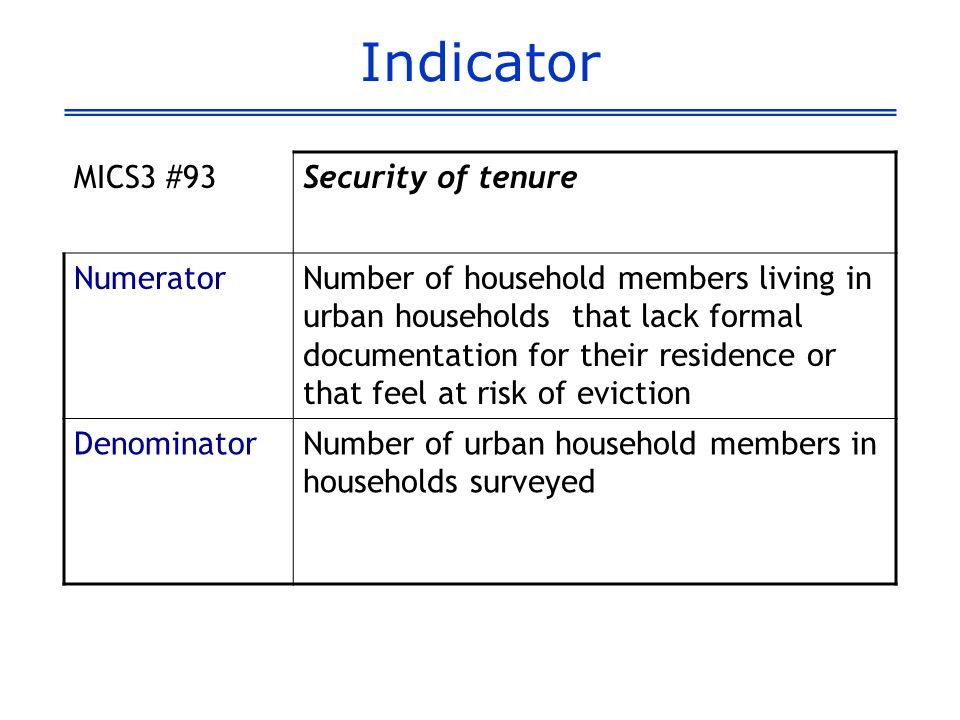 Indicator MICS3 #93Security of tenure NumeratorNumber of household members living in urban households that lack formal documentation for their residence or that feel at risk of eviction DenominatorNumber of urban household members in households surveyed