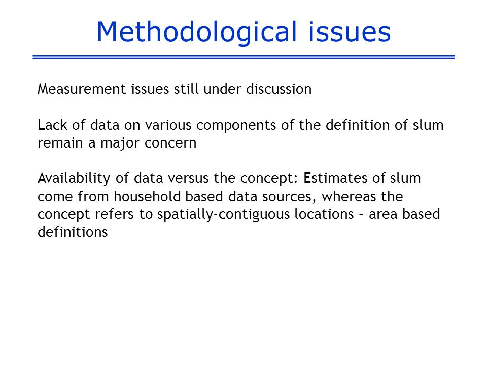 Methodological issues Measurement issues still under discussion Lack of data on various components of the definition of slum remain a major concern Av