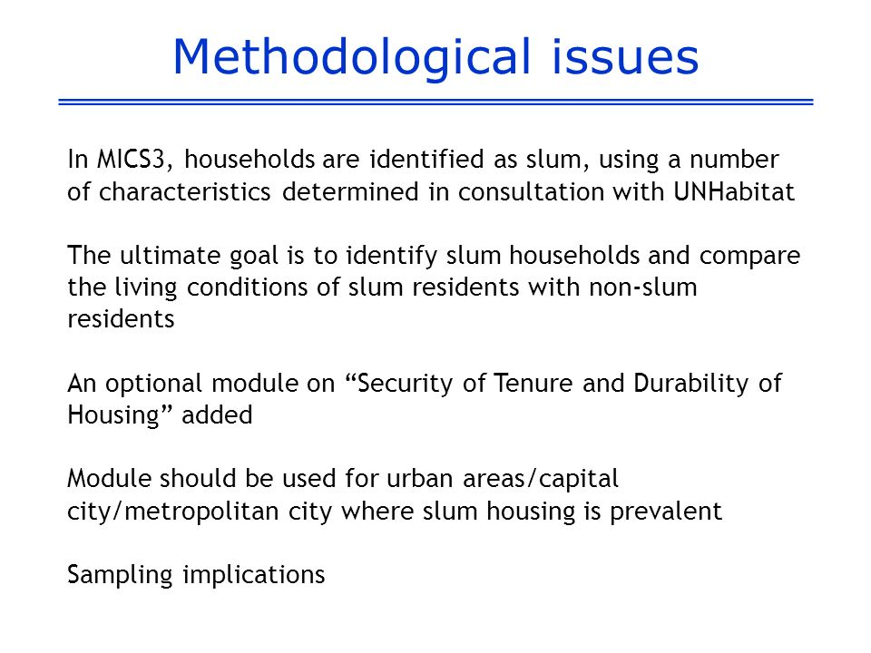 Methodological issues In MICS3, households are identified as slum, using a number of characteristics determined in consultation with UNHabitat The ultimate goal is to identify slum households and compare the living conditions of slum residents with non-slum residents An optional module on Security of Tenure and Durability of Housing added Module should be used for urban areas/capital city/metropolitan city where slum housing is prevalent Sampling implications