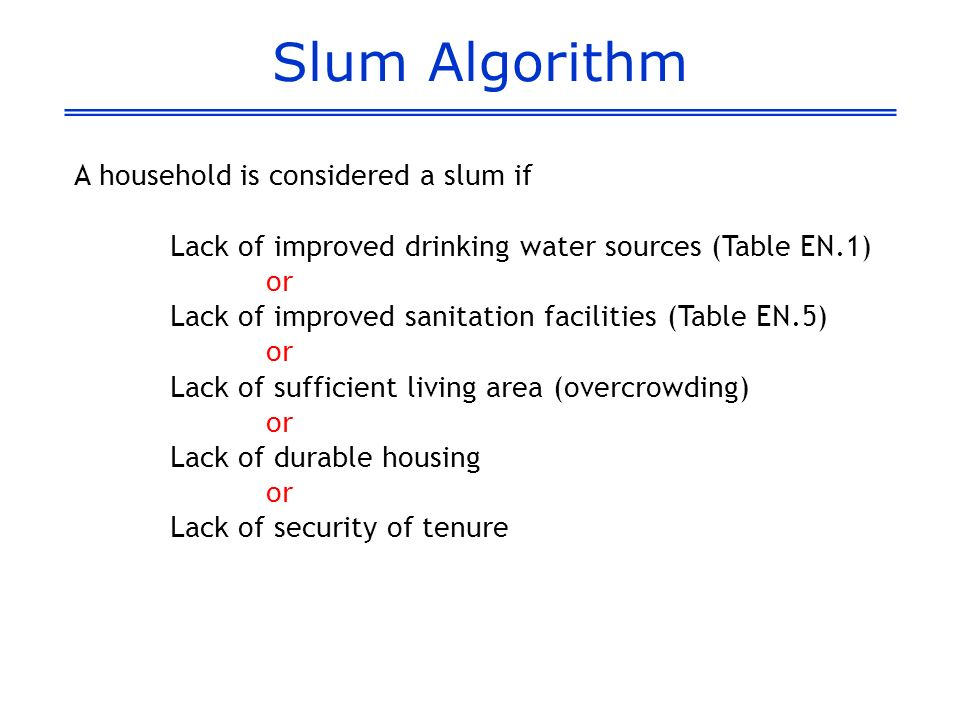 Slum Algorithm A household is considered a slum if Lack of improved drinking water sources (Table EN.1) or Lack of improved sanitation facilities (Table EN.5) or Lack of sufficient living area (overcrowding) or Lack of durable housing or Lack of security of tenure