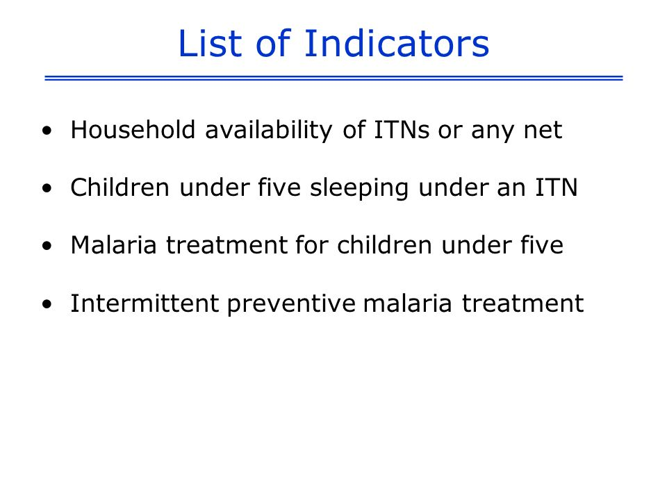 List of Indicators Household availability of ITNs or any net Children under five sleeping under an ITN Malaria treatment for children under five Inter