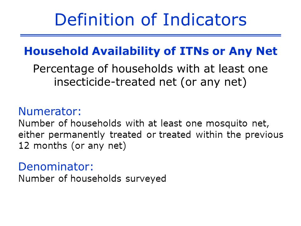 Definition of Indicators Percentage of households with at least one insecticide-treated net (or any net) Numerator: Number of households with at least