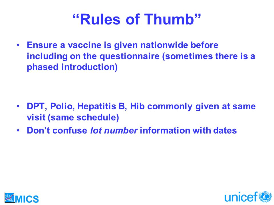 Rules of Thumb Ensure a vaccine is given nationwide before including on the questionnaire (sometimes there is a phased introduction) DPT, Polio, Hepatitis B, Hib commonly given at same visit (same schedule) Dont confuse lot number information with dates