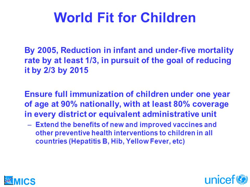 World Fit for Children By 2005, Reduction in infant and under-five mortality rate by at least 1/3, in pursuit of the goal of reducing it by 2/3 by 2015 Ensure full immunization of children under one year of age at 90% nationally, with at least 80% coverage in every district or equivalent administrative unit –Extend the benefits of new and improved vaccines and other preventive health interventions to children in all countries (Hepatitis B, Hib, Yellow Fever, etc)