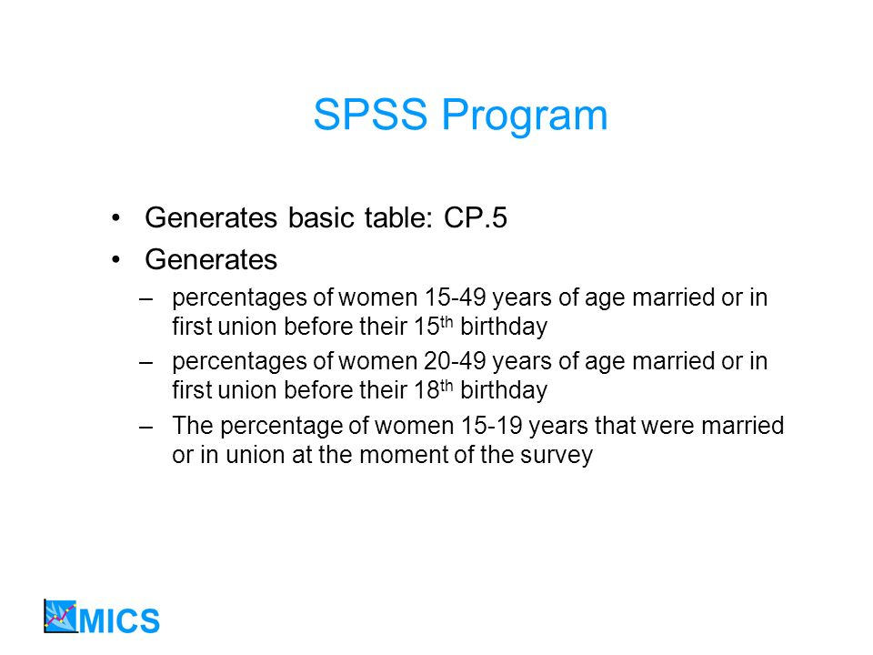 SPSS Program Generates basic table: CP.5 Generates –percentages of women 15-49 years of age married or in first union before their 15 th birthday –percentages of women 20-49 years of age married or in first union before their 18 th birthday –The percentage of women 15-19 years that were married or in union at the moment of the survey