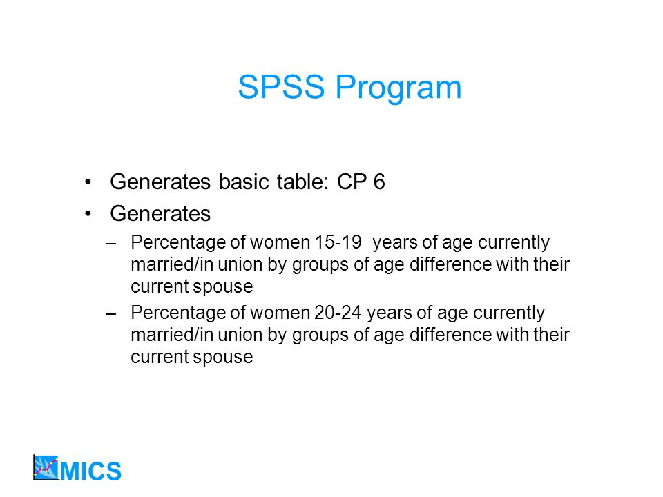 SPSS Program Generates basic table: CP 6 Generates –Percentage of women 15-19 years of age currently married/in union by groups of age difference with their current spouse –Percentage of women 20-24 years of age currently married/in union by groups of age difference with their current spouse