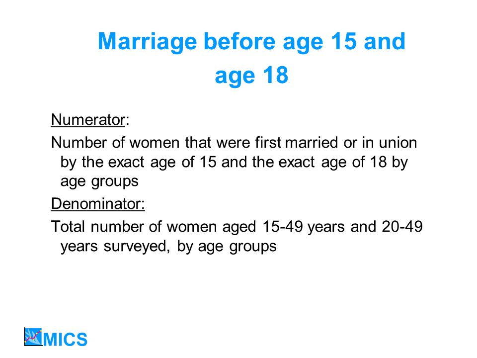 Marriage before age 15 and age 18 Numerator: Number of women that were first married or in union by the exact age of 15 and the exact age of 18 by age groups Denominator: Total number of women aged 15-49 years and 20-49 years surveyed, by age groups