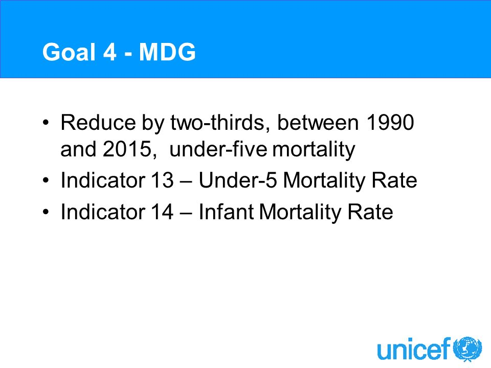 Goal 4 - MDG Reduce by two-thirds, between 1990 and 2015, under-five mortality Indicator 13 – Under-5 Mortality Rate Indicator 14 – Infant Mortality R