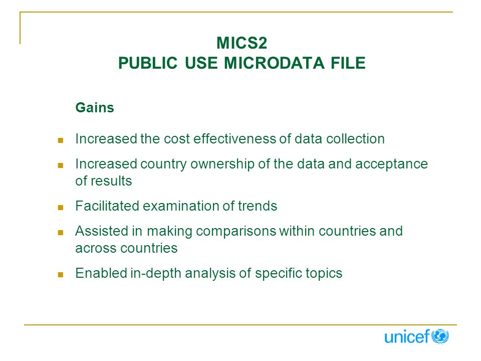 MICS2 PUBLIC USE MICRODATA FILE Gains Increased the cost effectiveness of data collection Increased country ownership of the data and acceptance of results Facilitated examination of trends Assisted in making comparisons within countries and across countries Enabled in-depth analysis of specific topics
