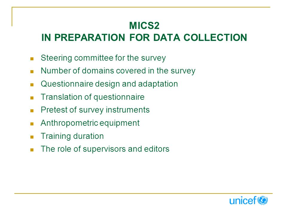 MICS2 IN PREPARATION FOR DATA COLLECTION Steering committee for the survey Number of domains covered in the survey Questionnaire design and adaptation Translation of questionnaire Pretest of survey instruments Anthropometric equipment Training duration The role of supervisors and editors