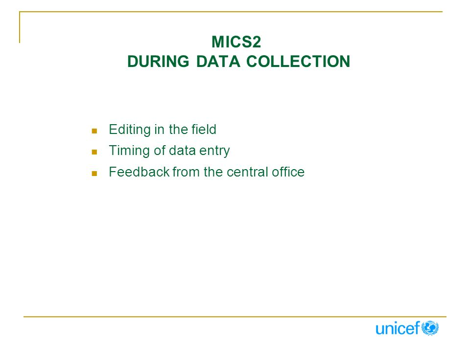 MICS2 DURING DATA COLLECTION Editing in the field Timing of data entry Feedback from the central office