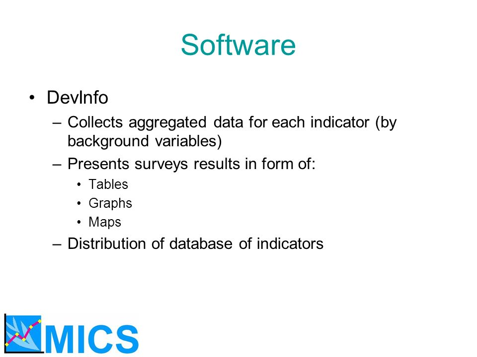 Software DevInfo –Collects aggregated data for each indicator (by background variables) –Presents surveys results in form of: Tables Graphs Maps –Dist
