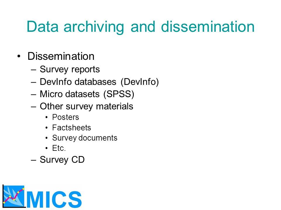 Data archiving and dissemination Dissemination –Survey reports –DevInfo databases (DevInfo) –Micro datasets (SPSS) –Other survey materials Posters Fac