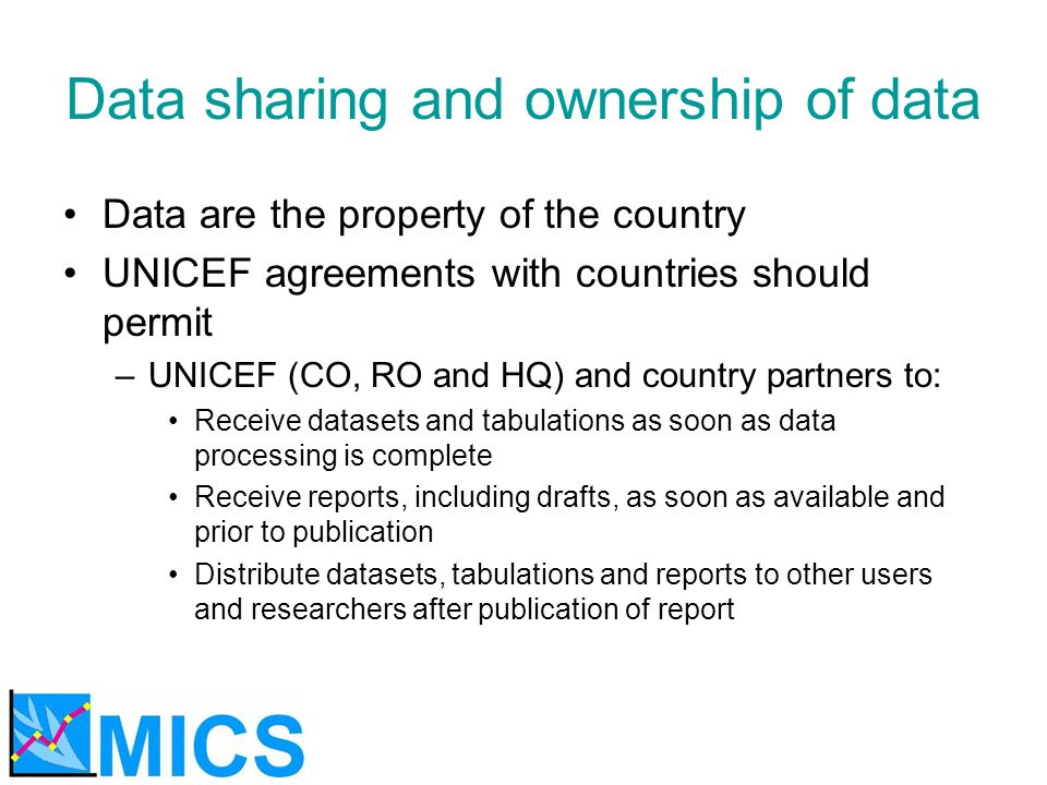 Data sharing and ownership of data Data are the property of the country UNICEF agreements with countries should permit –UNICEF (CO, RO and HQ) and country partners to: Receive datasets and tabulations as soon as data processing is complete Receive reports, including drafts, as soon as available and prior to publication Distribute datasets, tabulations and reports to other users and researchers after publication of report