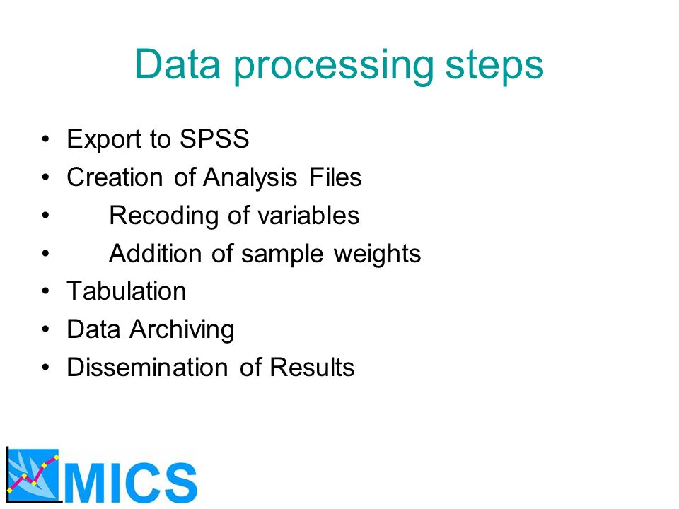 Data processing steps Export to SPSS Creation of Analysis Files Recoding of variables Addition of sample weights Tabulation Data Archiving Dissemination of Results