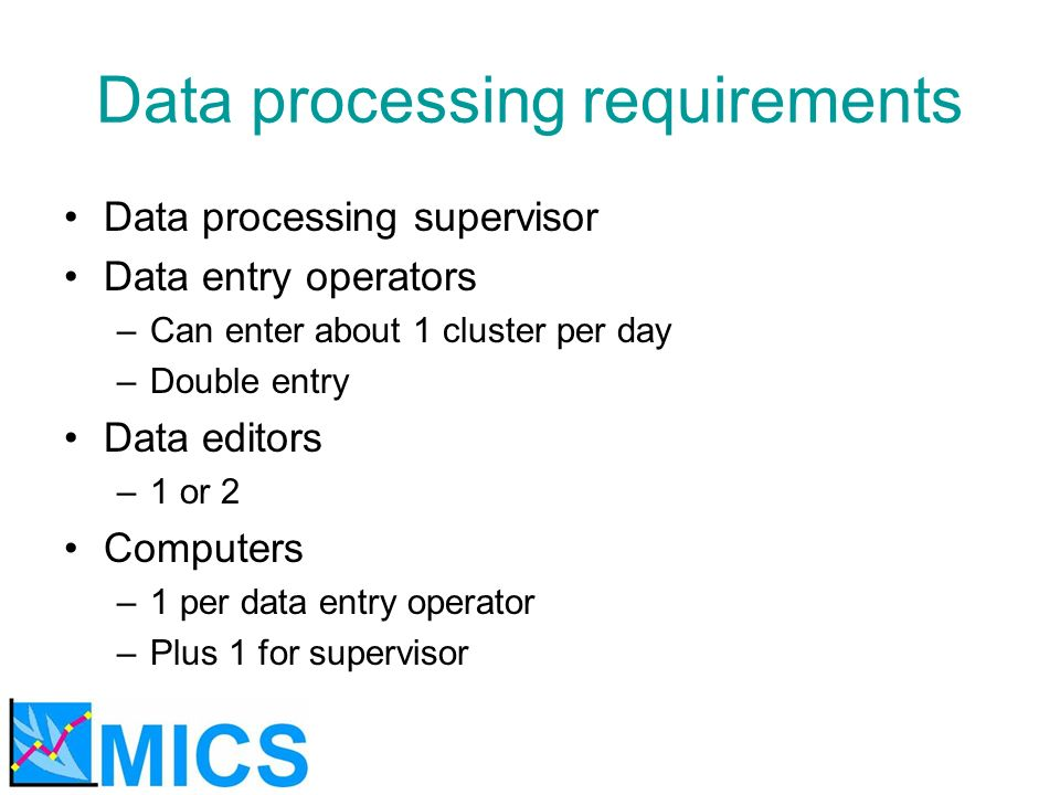 Data processing requirements Data processing supervisor Data entry operators –Can enter about 1 cluster per day –Double entry Data editors –1 or 2 Com