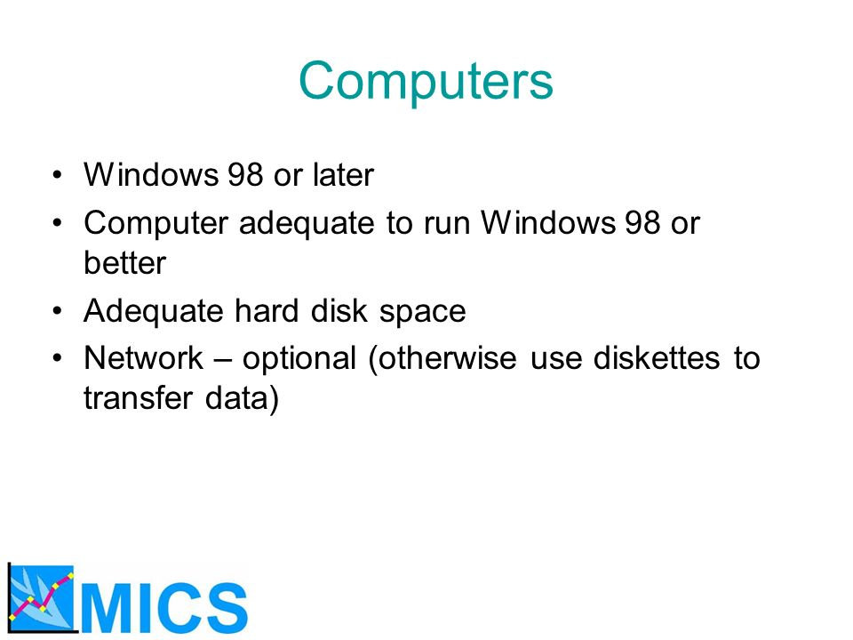 Computers Windows 98 or later Computer adequate to run Windows 98 or better Adequate hard disk space Network – optional (otherwise use diskettes to transfer data)