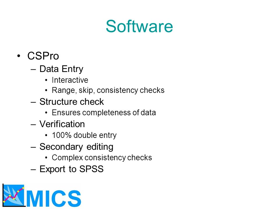 Software CSPro –Data Entry Interactive Range, skip, consistency checks –Structure check Ensures completeness of data –Verification 100% double entry –Secondary editing Complex consistency checks –Export to SPSS