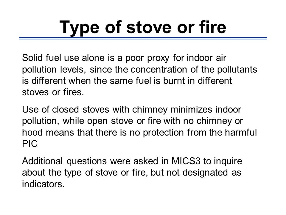 Type of stove or fire Solid fuel use alone is a poor proxy for indoor air pollution levels, since the concentration of the pollutants is different whe