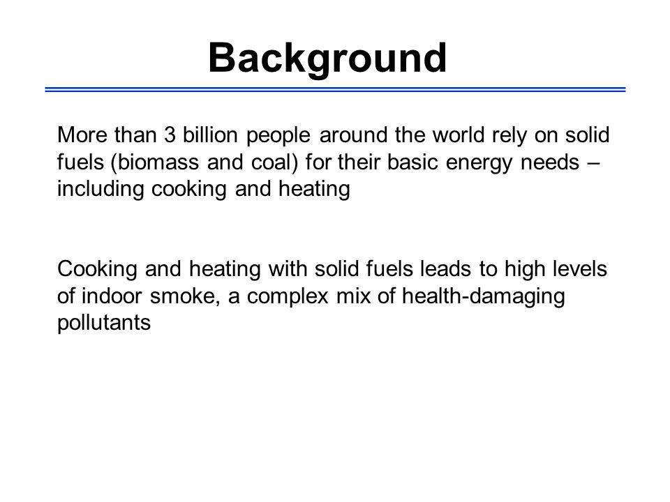 Background More than 3 billion people around the world rely on solid fuels (biomass and coal) for their basic energy needs – including cooking and hea