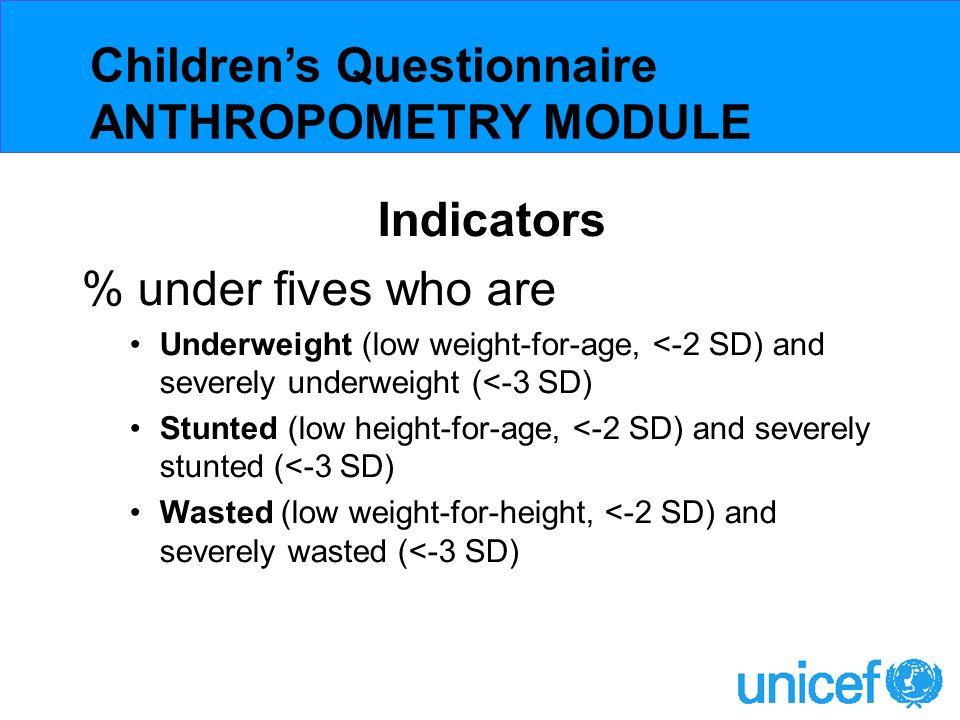 Purpose Assess prevalence of malnutrition in children under 5 years Eligibility All children under 5 years in all countries Childrens Questionnaire ANTHROPOMETRY MODULE