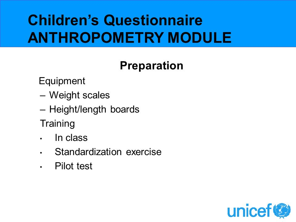 Preparation Equipment –Weight scales –Height/length boards Training In class Standardization exercise Pilot test Childrens Questionnaire ANTHROPOMETRY MODULE