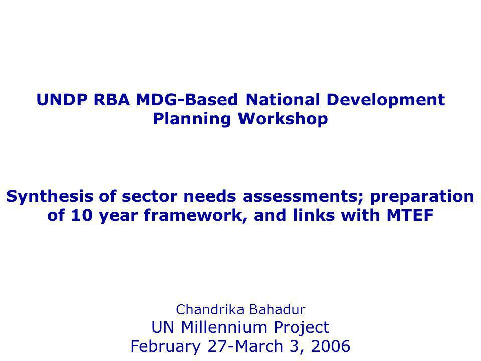 UNDP RBA MDG-Based National Development Planning Workshop Synthesis of sector needs assessments; preparation of 10 year framework, and links with MTEF Chandrika Bahadur UN Millennium Project February 27-March 3, 2006