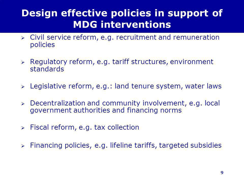 9 Design effective policies in support of MDG interventions Civil service reform, e.g. recruitment and remuneration policies Regulatory reform, e.g. t