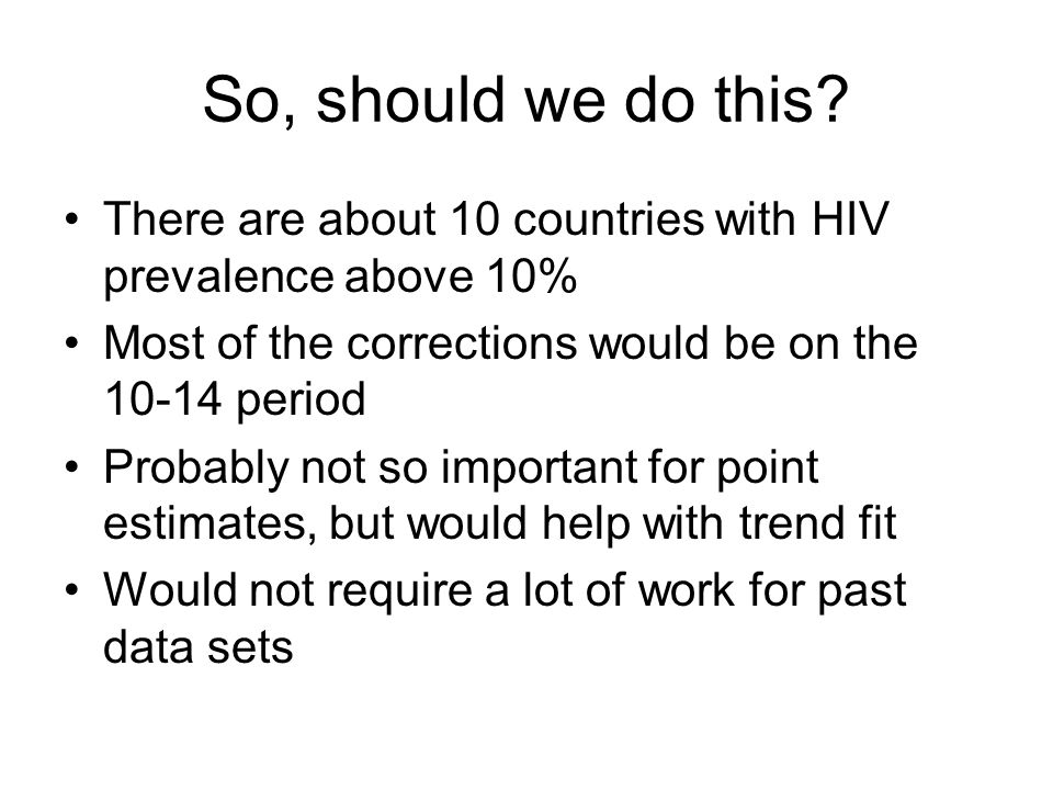 So, should we do this? There are about 10 countries with HIV prevalence above 10% Most of the corrections would be on the 10-14 period Probably not so