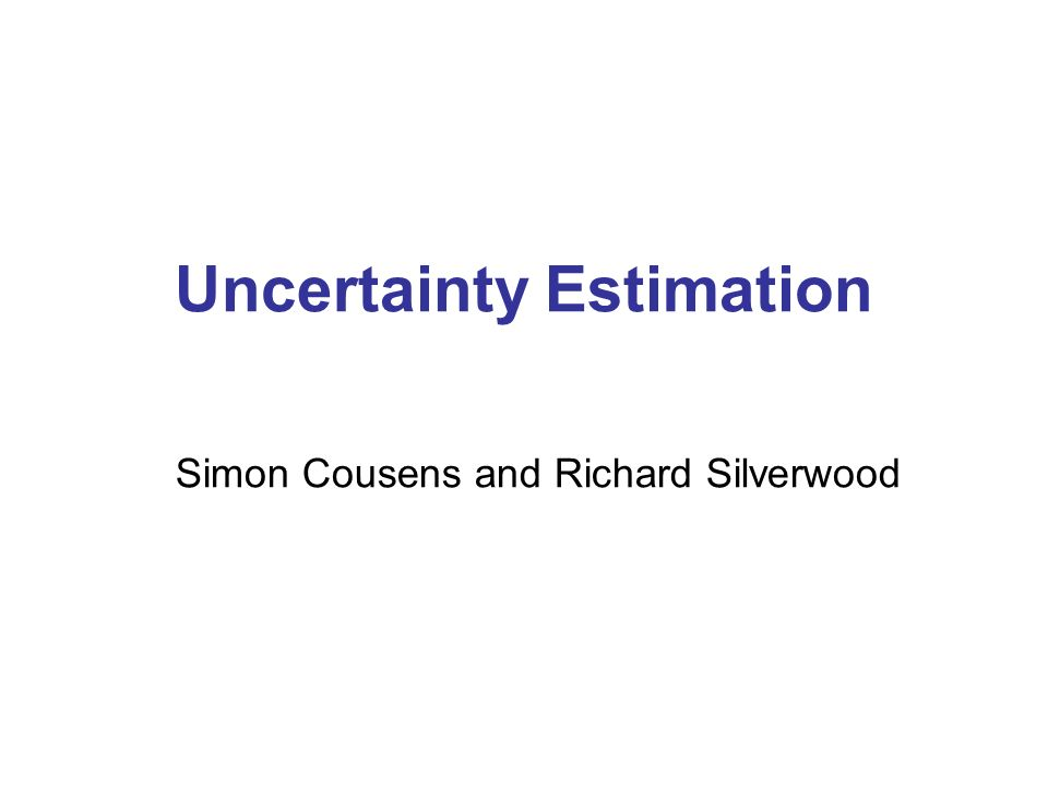 Uncertainty Estimation Simon Cousens and Richard Silverwood