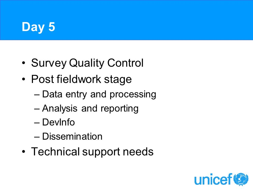 Day 5 Survey Quality Control Post fieldwork stage –Data entry and processing –Analysis and reporting –DevInfo –Dissemination Technical support needs