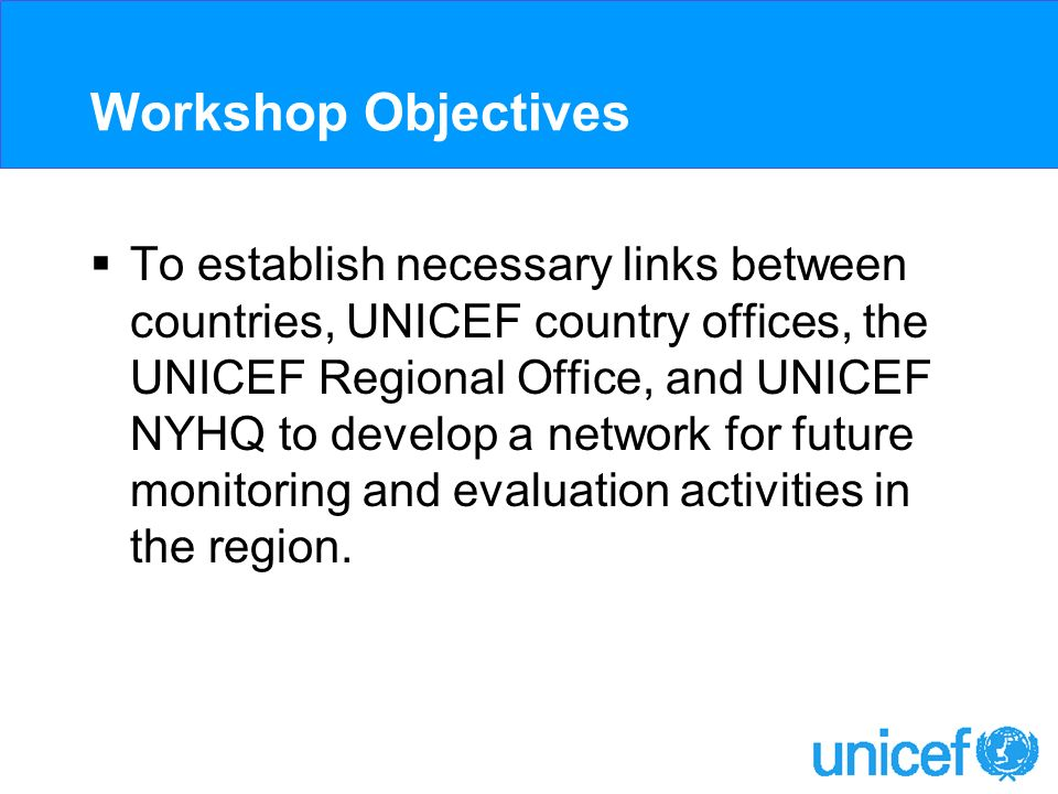 Workshop Objectives To establish necessary links between countries, UNICEF country offices, the UNICEF Regional Office, and UNICEF NYHQ to develop a network for future monitoring and evaluation activities in the region.