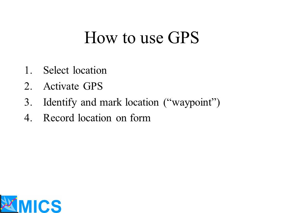 How to use GPS 1.Select location 2.Activate GPS 3.Identify and mark location (waypoint) 4.Record location on form