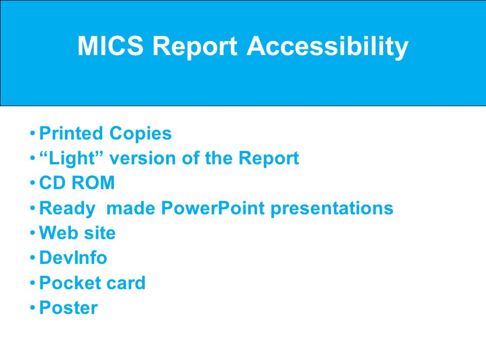 MICS Report Accessibility Printed Copies Light version of the Report CD ROM Ready made PowerPoint presentations Web site DevInfo Pocket card Poster