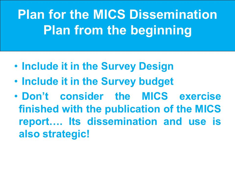 Plan for the MICS Dissemination Plan from the beginning Include it in the Survey Design Include it in the Survey budget Dont consider the MICS exercise finished with the publication of the MICS report….
