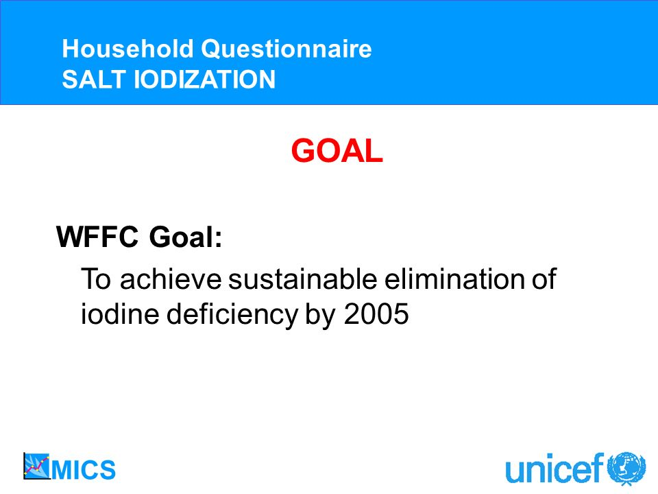 GOAL WFFC Goal: To achieve sustainable elimination of iodine deficiency by 2005 Household Questionnaire SALT IODIZATION