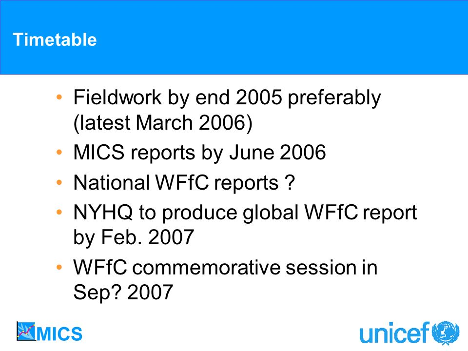 Timetable Fieldwork by end 2005 preferably (latest March 2006) MICS reports by June 2006 National WFfC reports ? NYHQ to produce global WFfC report by