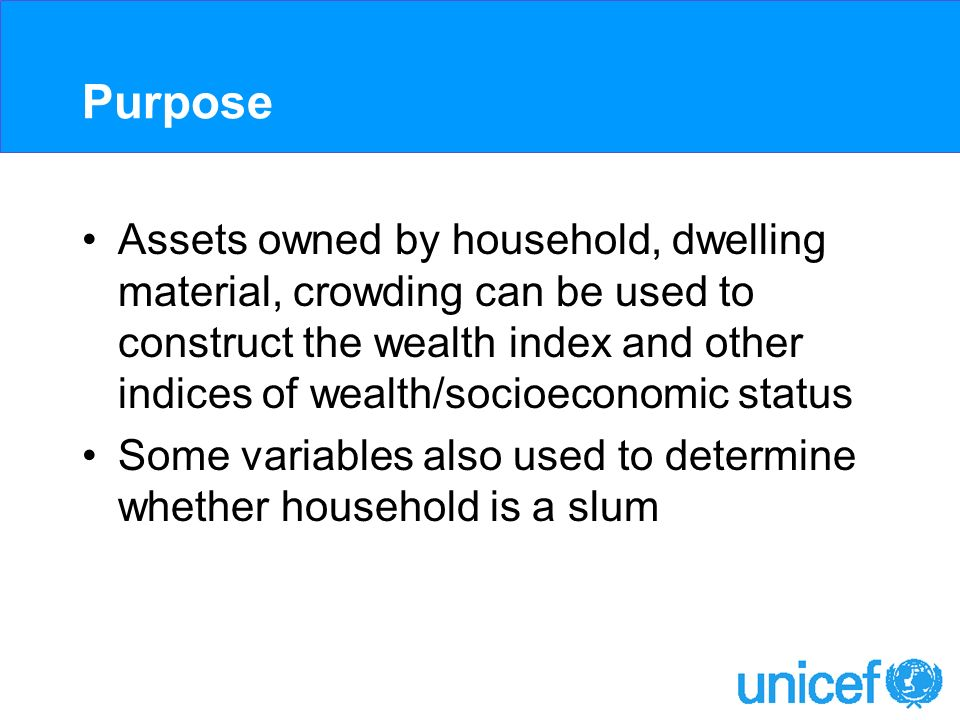 Purpose Assets owned by household, dwelling material, crowding can be used to construct the wealth index and other indices of wealth/socioeconomic sta