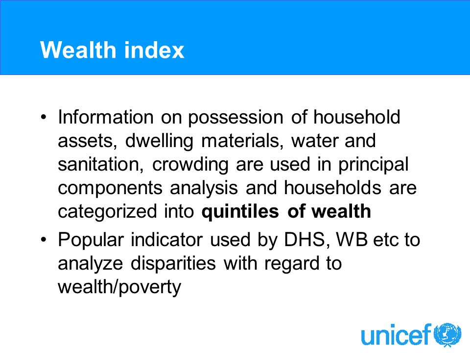Wealth index Information on possession of household assets, dwelling materials, water and sanitation, crowding are used in principal components analysis and households are categorized into quintiles of wealth Popular indicator used by DHS, WB etc to analyze disparities with regard to wealth/poverty