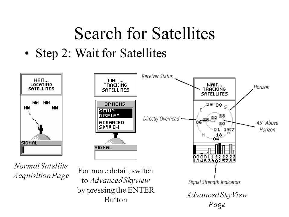 Search for Satellites Step 2: Wait for Satellites Advanced SkyView Page Normal Satellite Acquisition Page For more detail, switch to Advanced Skyview